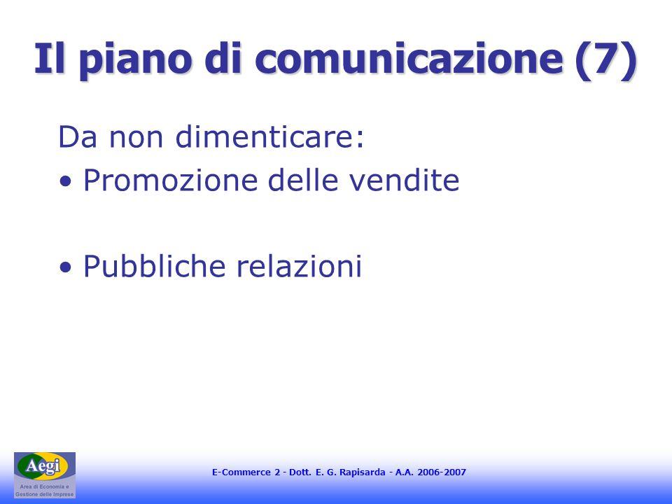 E-Commerce 2 - Dott. E. G. Rapisarda - A.A. 2006-2007 Il piano di comunicazione (7) Da non dimenticare: Promozione delle vendite Pubbliche relazioni
