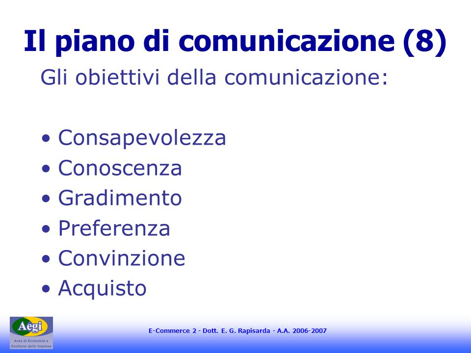 E-Commerce 2 - Dott. E. G. Rapisarda - A.A. 2006-2007 Il piano di comunicazione (8) Gli obiettivi della comunicazione: Consapevolezza Conoscenza Gradi