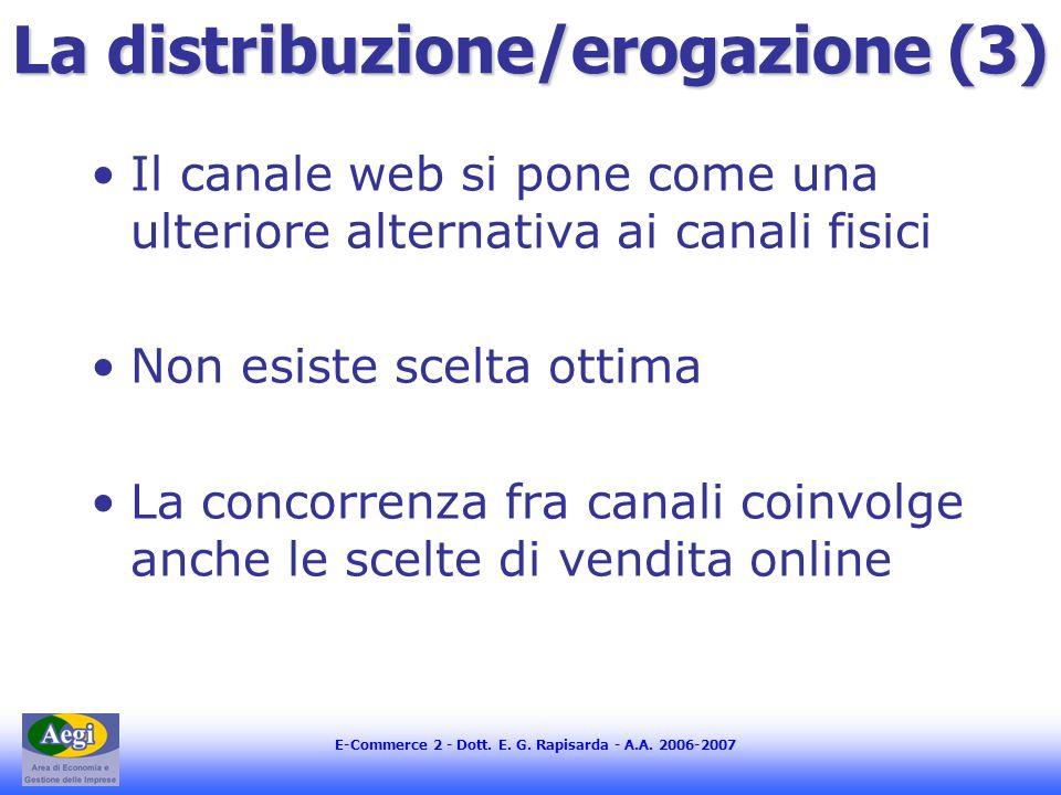 E-Commerce 2 - Dott. E. G. Rapisarda - A.A. 2006-2007 La distribuzione/erogazione (3) Il canale web si pone come una ulteriore alternativa ai canali f