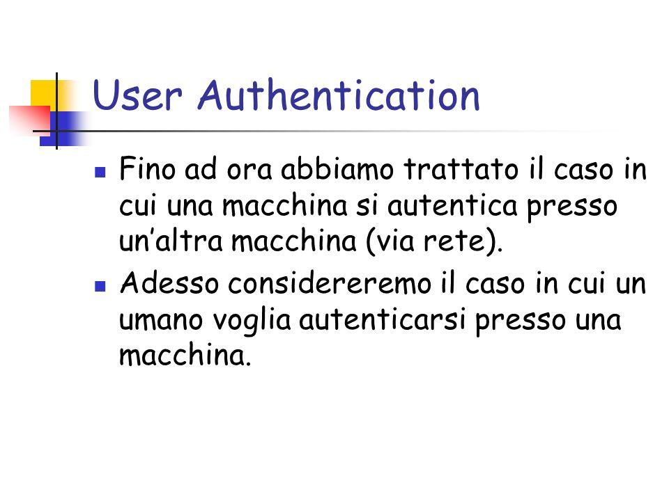 User Authentication Fino ad ora abbiamo trattato il caso in cui una macchina si autentica presso unaltra macchina (via rete).