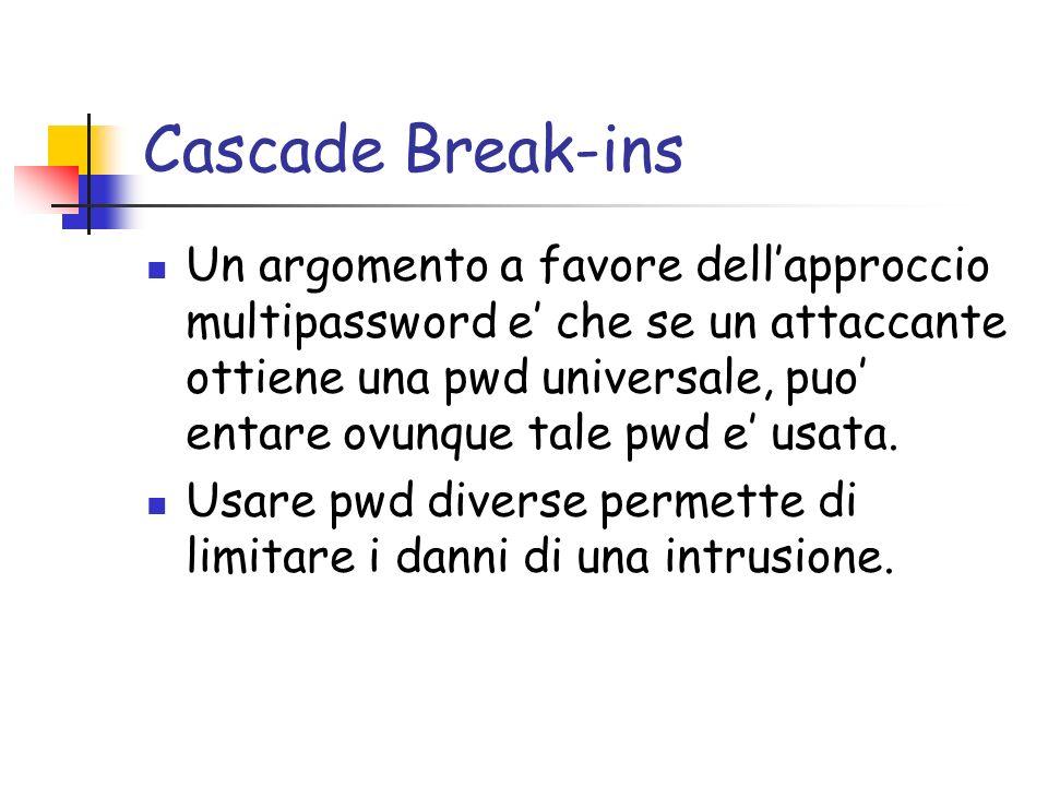 Cascade Break-ins Un argomento a favore dellapproccio multipassword e che se un attaccante ottiene una pwd universale, puo entare ovunque tale pwd e usata.