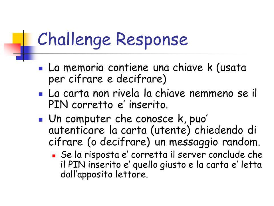 Challenge Response La memoria contiene una chiave k (usata per cifrare e decifrare) La carta non rivela la chiave nemmeno se il PIN corretto e inserito.