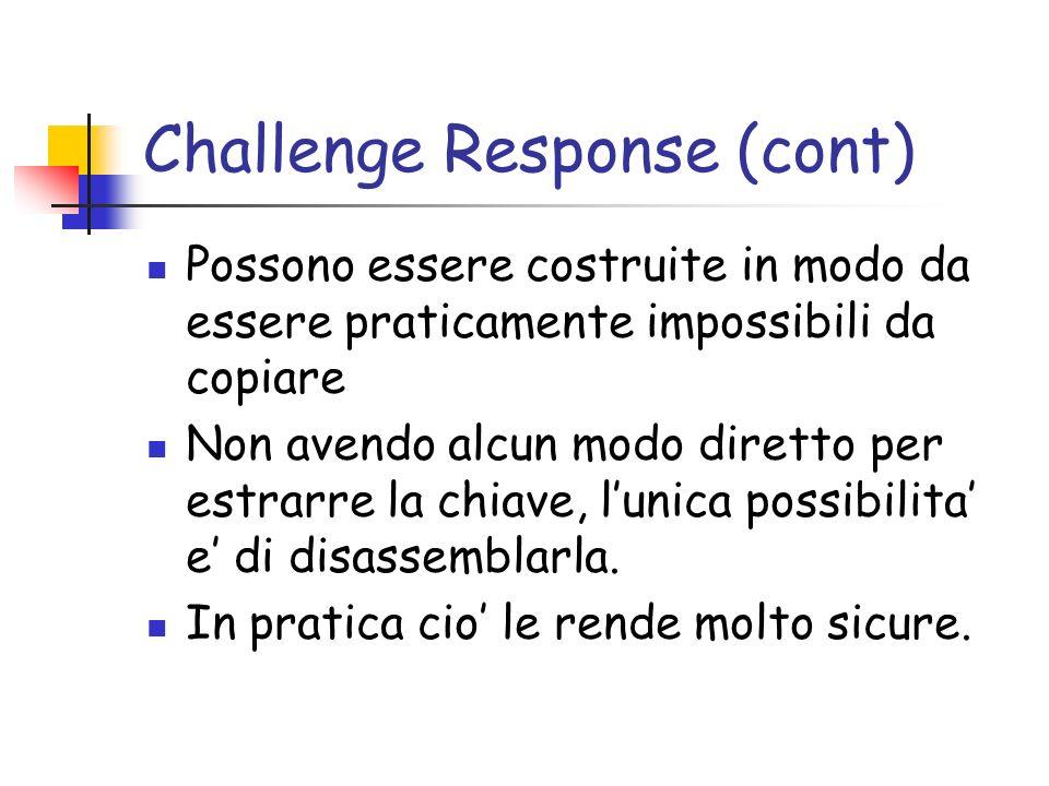 Challenge Response (cont) Possono essere costruite in modo da essere praticamente impossibili da copiare Non avendo alcun modo diretto per estrarre la chiave, lunica possibilita e di disassemblarla.