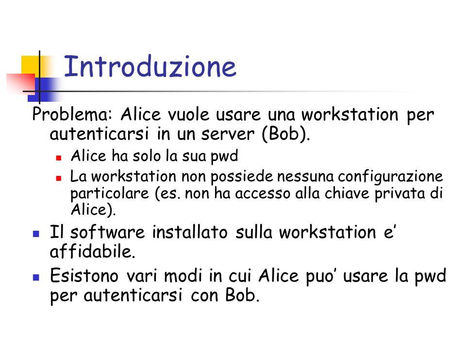 Introduzione Problema: Alice vuole usare una workstation per autenticarsi in un server (Bob). Alice ha solo la sua pwd La workstation non possiede nes