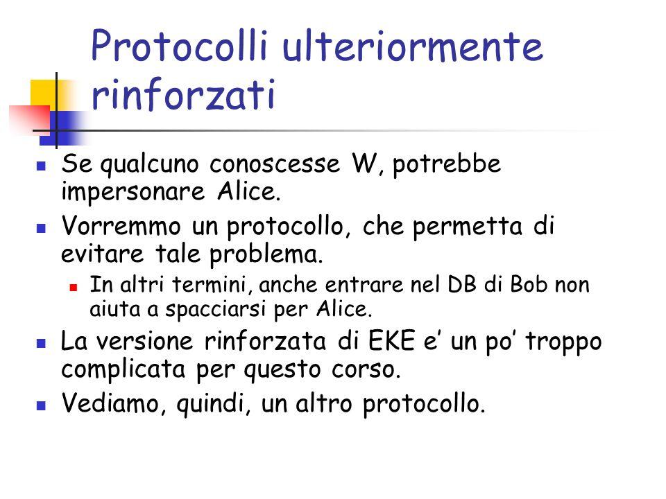 Protocolli ulteriormente rinforzati Se qualcuno conoscesse W, potrebbe impersonare Alice. Vorremmo un protocollo, che permetta di evitare tale problem