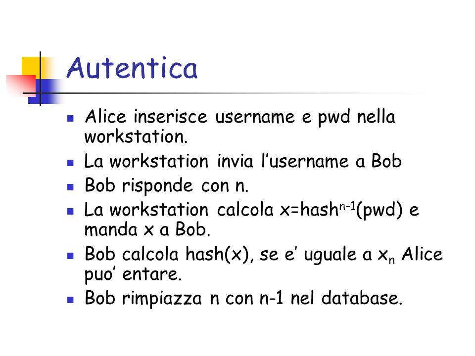 Autentica Alice inserisce username e pwd nella workstation. La workstation invia lusername a Bob Bob risponde con n. La workstation calcola x=hash n-1