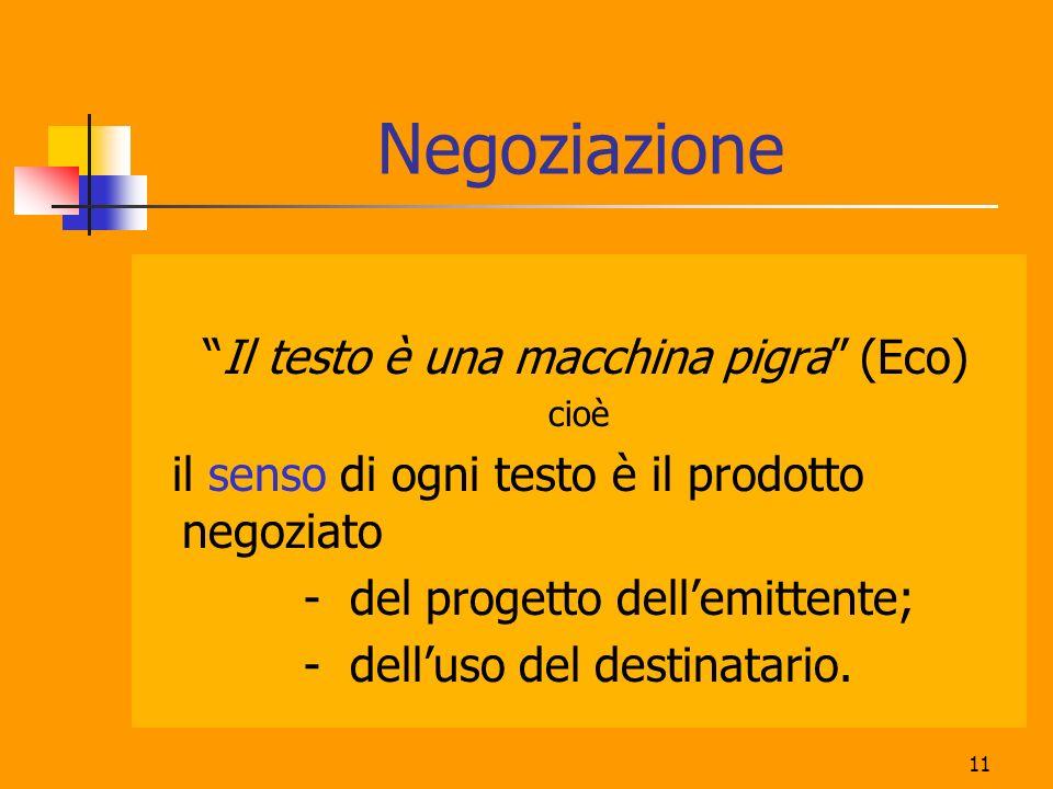 11 Negoziazione Il testo è una macchina pigra (Eco) cioè il senso di ogni testo è il prodotto negoziato - del progetto dellemittente; - delluso del de