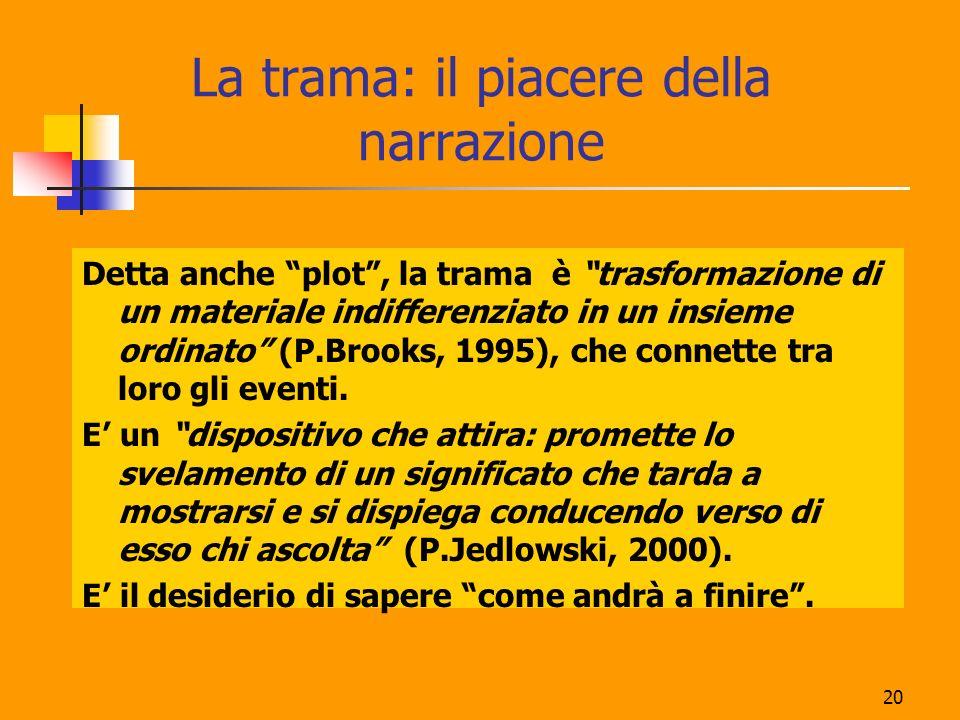 20 La trama: il piacere della narrazione Detta anche plot, la trama è trasformazione di un materiale indifferenziato in un insieme ordinato (P.Brooks,