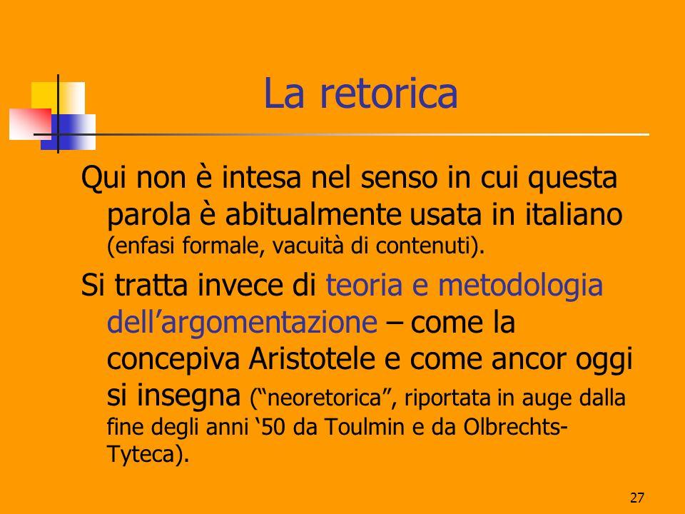 27 La retorica Qui non è intesa nel senso in cui questa parola è abitualmente usata in italiano (enfasi formale, vacuità di contenuti). Si tratta inve