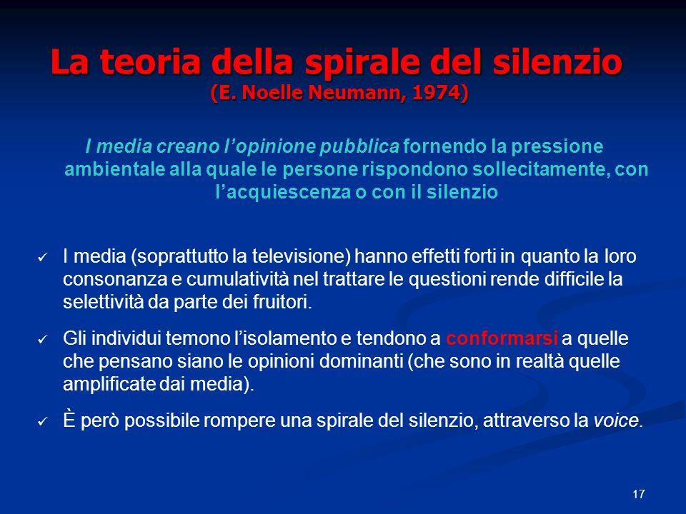 17 La teoria della spirale del silenzio (E. Noelle Neumann, 1974) I media creano lopinione pubblica fornendo la pressione ambientale alla quale le per