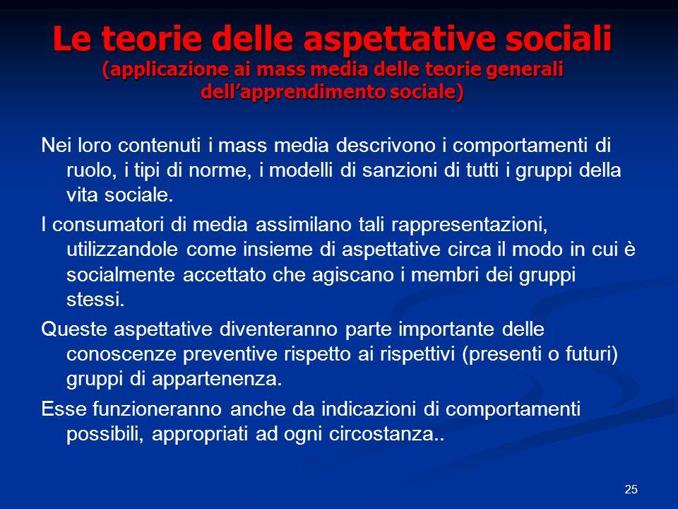 25 Le teorie delle aspettative sociali (applicazione ai mass media delle teorie generali dellapprendimento sociale) Nei loro contenuti i mass media de