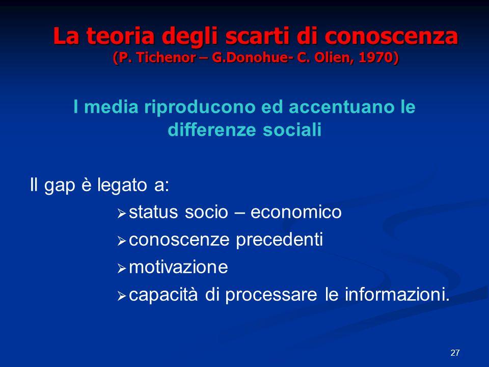 27 La teoria degli scarti di conoscenza (P. Tichenor – G.Donohue- C. Olien, 1970) I media riproducono ed accentuano le differenze sociali Il gap è leg