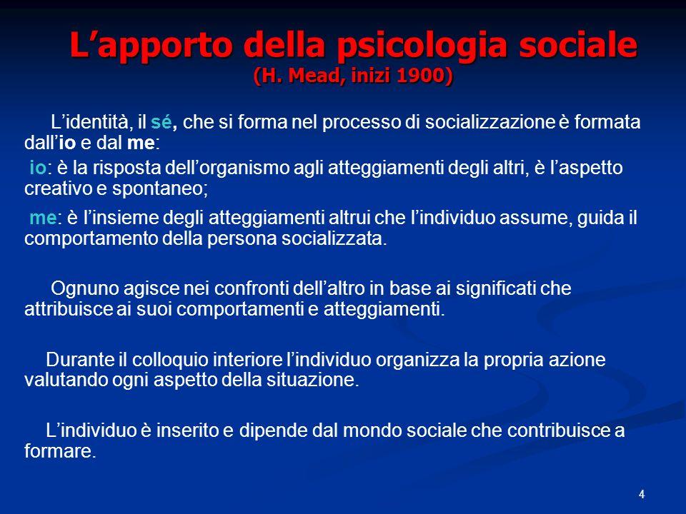 4 Lapporto della psicologia sociale (H. Mead, inizi 1900) Lidentità, il sé, che si forma nel processo di socializzazione è formata dallio e dal me: io