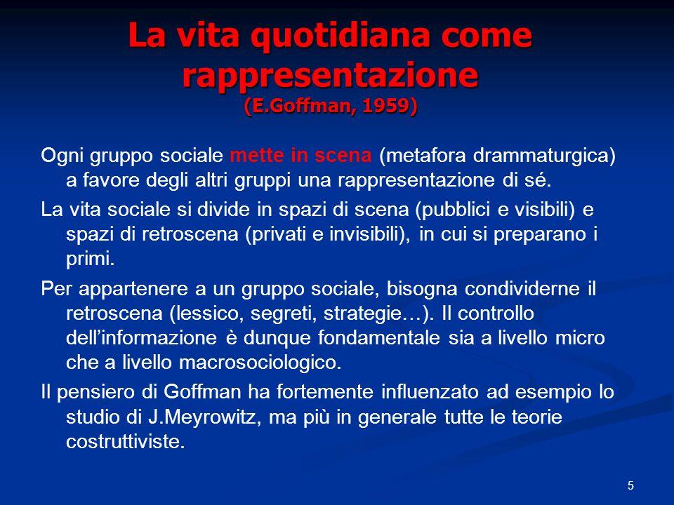 5 La vita quotidiana come rappresentazione (E.Goffman, 1959) Ogni gruppo sociale mette in scena (metafora drammaturgica) a favore degli altri gruppi u