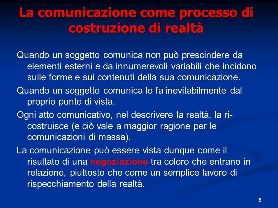 8 La comunicazione come processo di costruzione di realtà Quando un soggetto comunica non può prescindere da elementi esterni e da innumerevoli variab