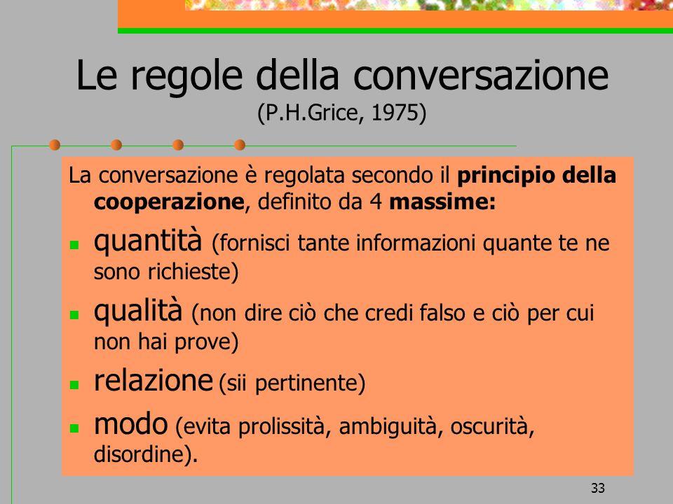 33 Le regole della conversazione (P.H.Grice, 1975) La conversazione è regolata secondo il principio della cooperazione, definito da 4 massime: quantit