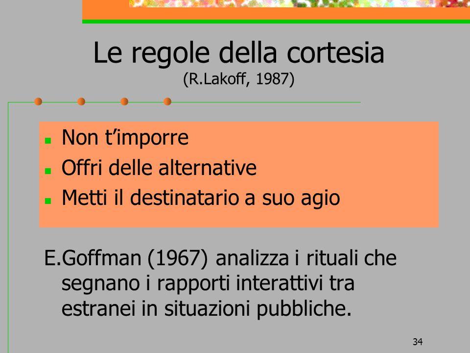 34 Le regole della cortesia (R.Lakoff, 1987) Non timporre Offri delle alternative Metti il destinatario a suo agio E.Goffman (1967) analizza i rituali