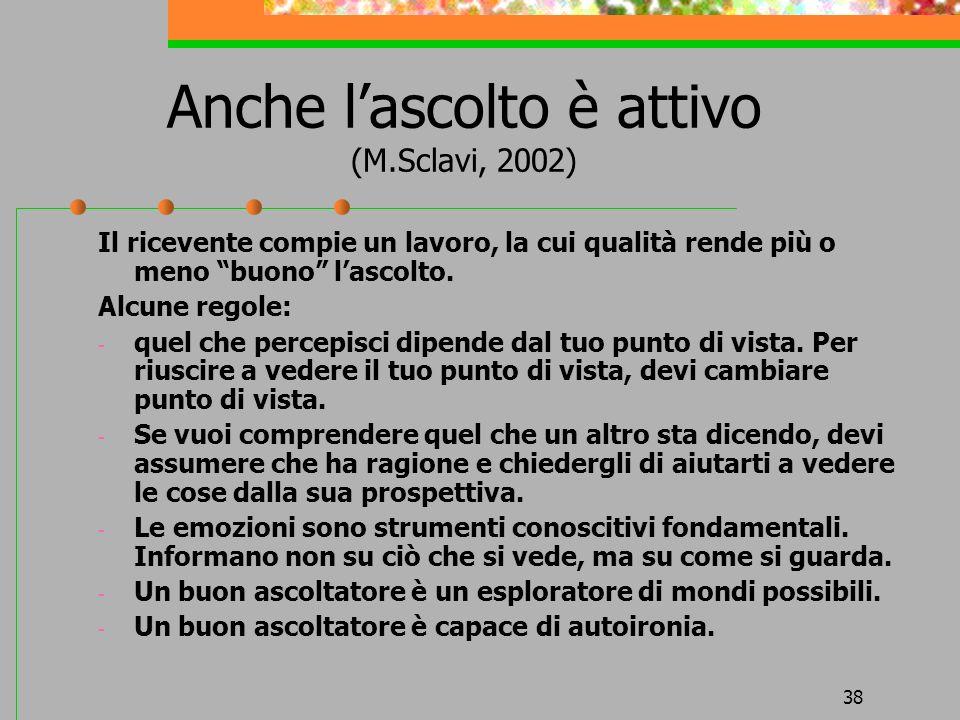 38 Anche lascolto è attivo (M.Sclavi, 2002) Il ricevente compie un lavoro, la cui qualità rende più o meno buono lascolto. Alcune regole: - quel che p