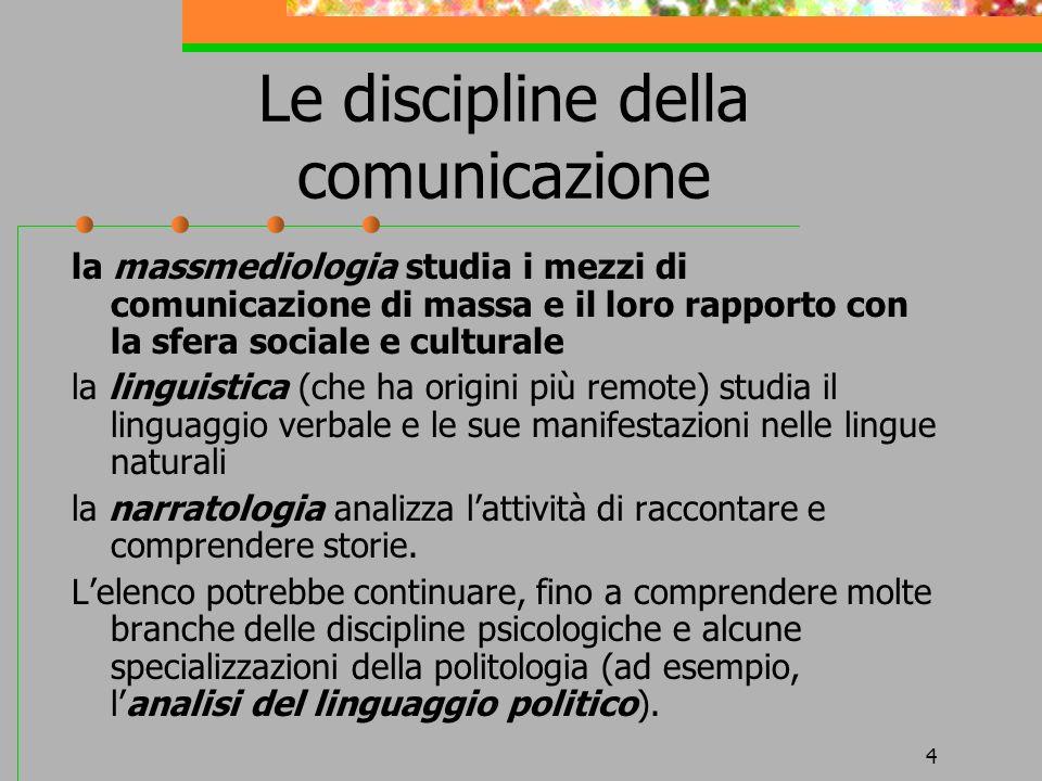 4 Le discipline della comunicazione la massmediologia studia i mezzi di comunicazione di massa e il loro rapporto con la sfera sociale e culturale la