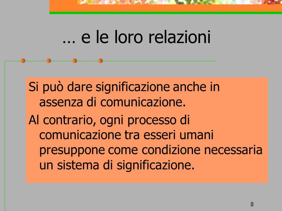 8 … e le loro relazioni Si può dare significazione anche in assenza di comunicazione. Al contrario, ogni processo di comunicazione tra esseri umani pr