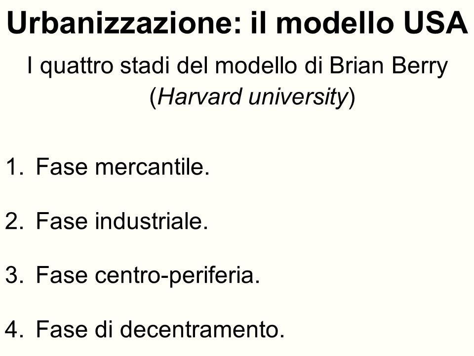 Urbanizzazione: il modello USA I quattro stadi del modello di Brian Berry (Harvard university) 1.Fase mercantile. 2.Fase industriale. 3.Fase centro-pe