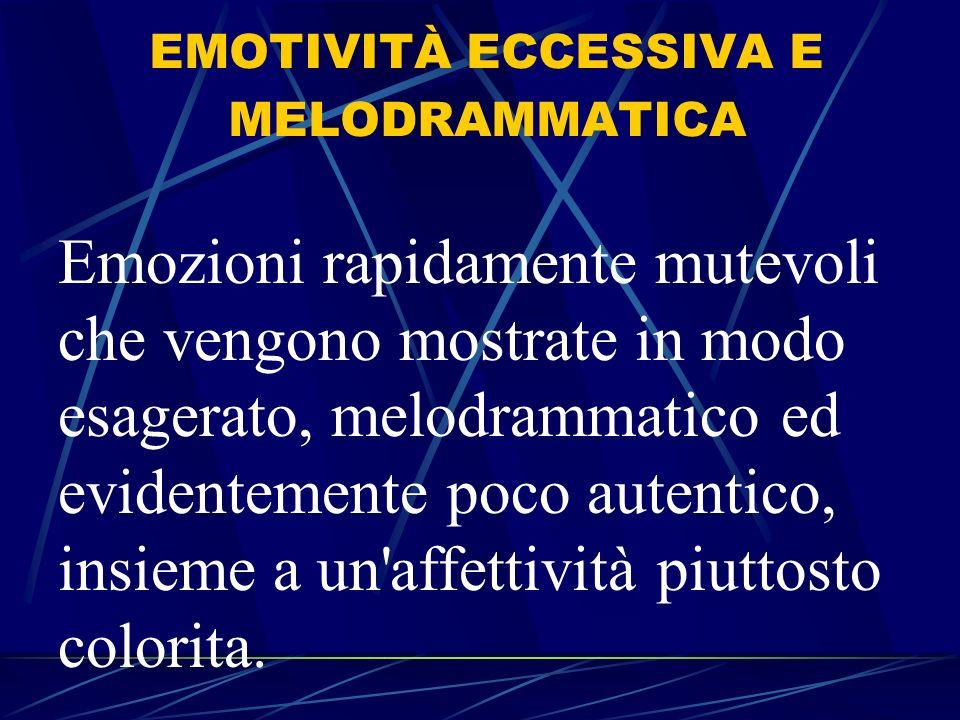 EMOTIVITÀ ECCESSIVA E MELODRAMMATICA Emozioni rapidamente mutevoli che vengono mostrate in modo esagerato, melodrammatico ed evidentemente poco autentico, insieme a un affettività piuttosto colorita.