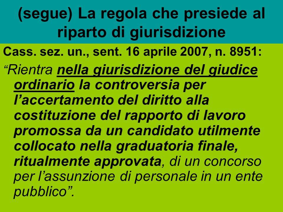 (segue) La regola che presiede al riparto di giurisdizione Cass. sez. un., sent. 16 aprile 2007, n. 8951: Rientra nella giurisdizione del giudice ordi