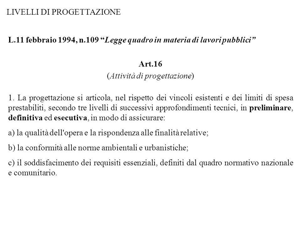 LIVELLI DI PROGETTAZIONE L.11 febbraio 1994, n.109 Legge quadro in materia di lavori pubblici Art.16 (Attività di progettazione) 1. La progettazione s