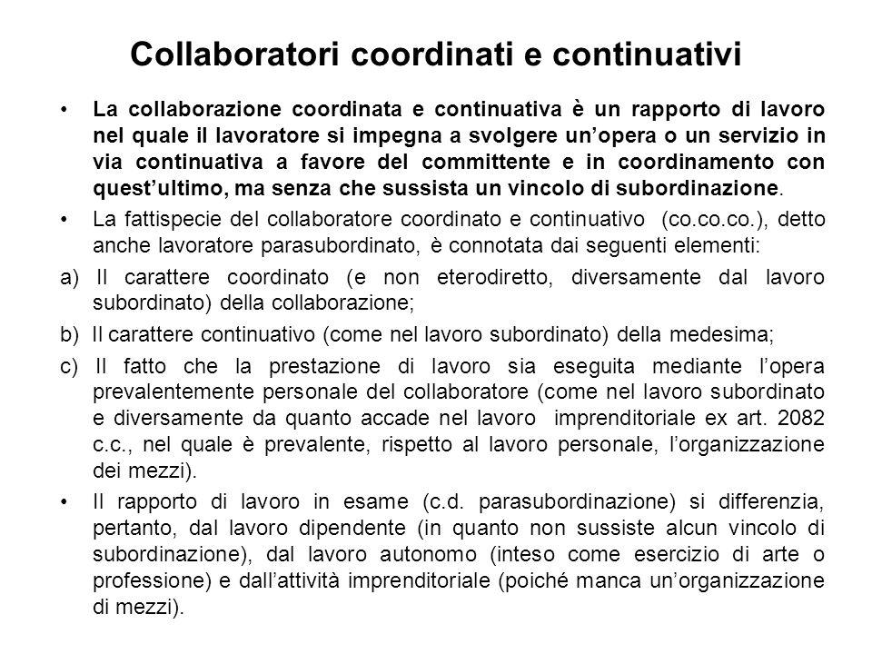 Collaboratori coordinati e continuativi La collaborazione coordinata e continuativa è un rapporto di lavoro nel quale il lavoratore si impegna a svolgere unopera o un servizio in via continuativa a favore del committente e in coordinamento con questultimo, ma senza che sussista un vincolo di subordinazione.