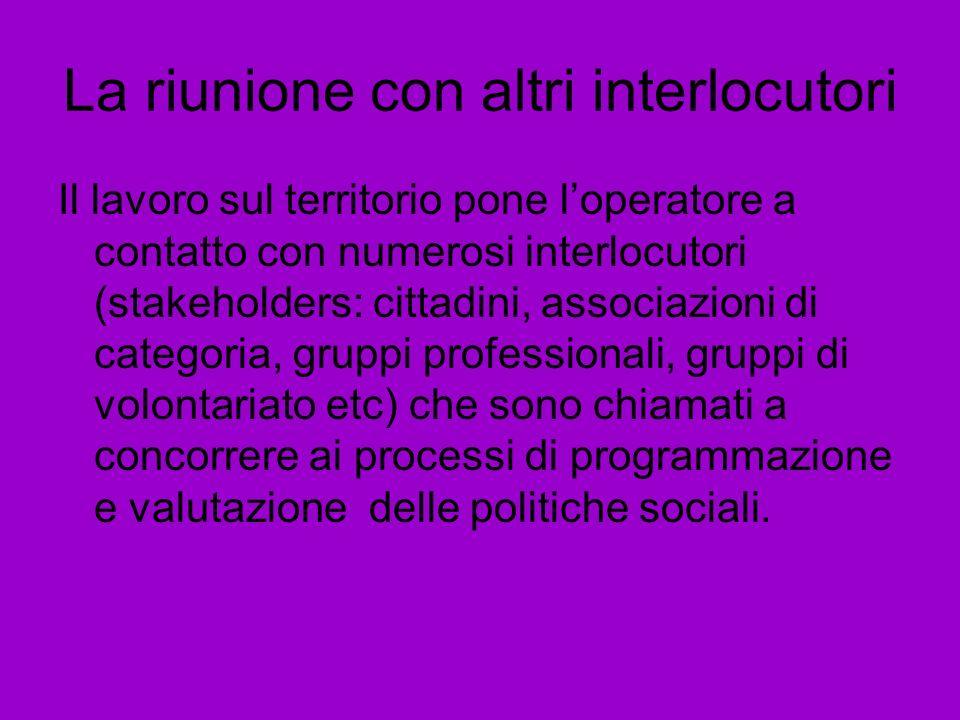 La riunione con altri interlocutori Il lavoro sul territorio pone loperatore a contatto con numerosi interlocutori (stakeholders: cittadini, associazi