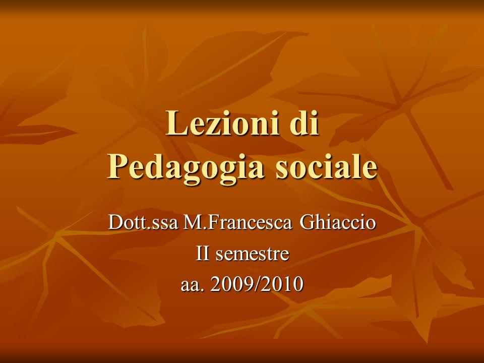 Lezioni di Pedagogia sociale Dott.ssa M.Francesca Ghiaccio II semestre aa. 2009/2010