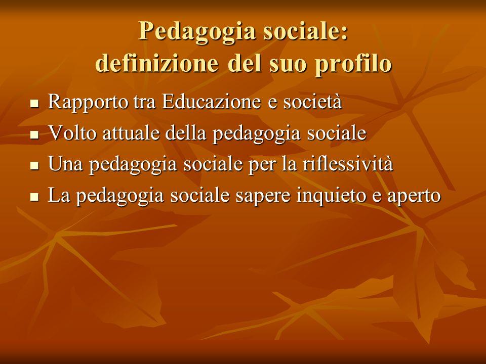 Pedagogia sociale: definizione del suo profilo Rapporto tra Educazione e società Rapporto tra Educazione e società Volto attuale della pedagogia socia