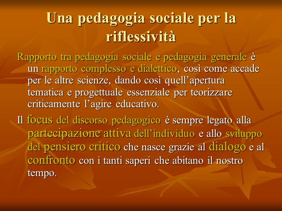 Una pedagogia sociale per la riflessività Rapporto tra pedagogia sociale e pedagogia generale è un rapporto complesso e dialettico, così come accade p