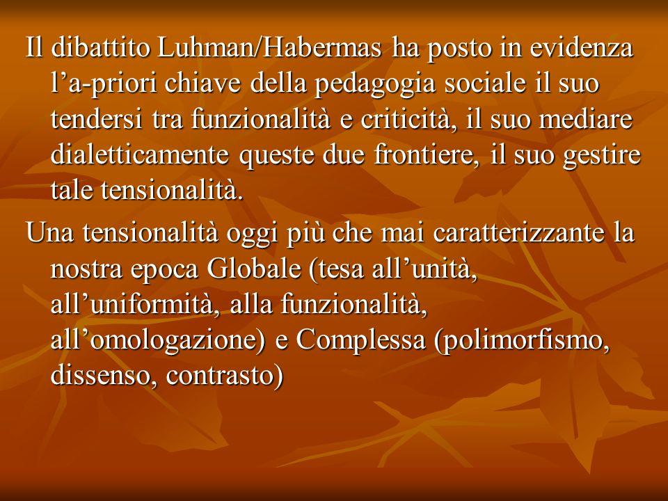 Il dibattito Luhman/Habermas ha posto in evidenza la-priori chiave della pedagogia sociale il suo tendersi tra funzionalità e criticità, il suo mediar