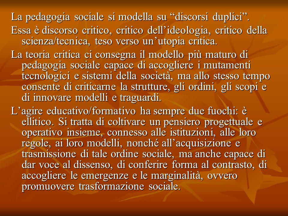 La pedagogia sociale si modella su discorsi duplici. Essa è discorso critico, critico dellideologia, critico della scienza/tecnica, teso verso unutopi