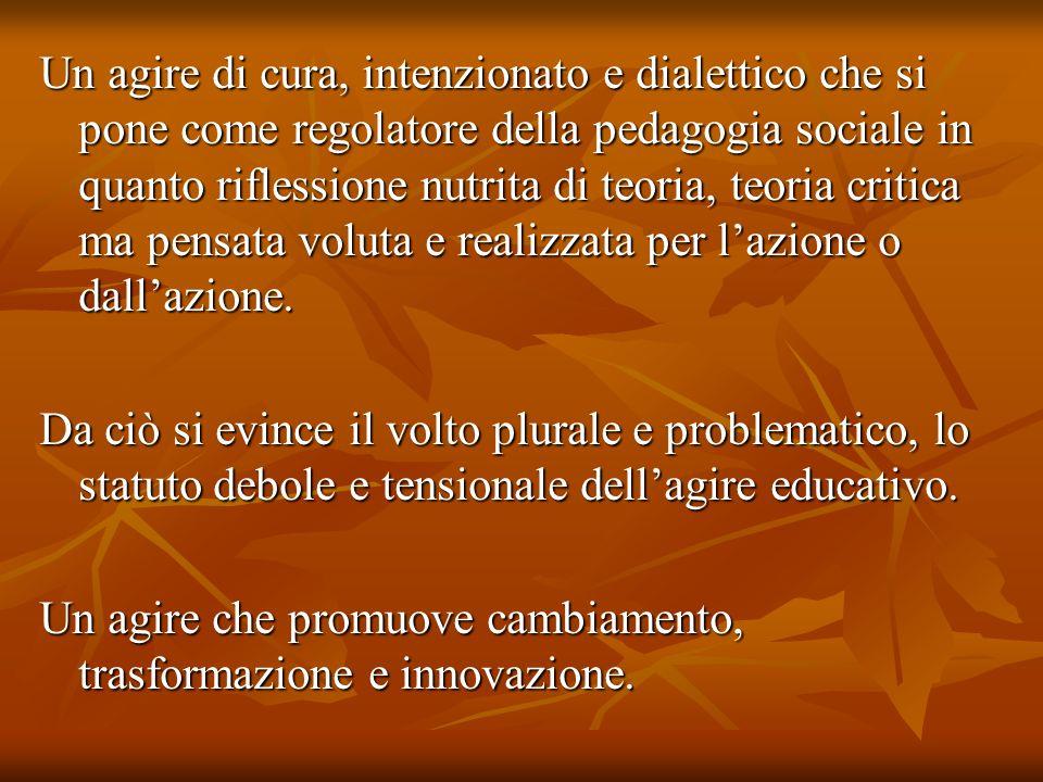 Un agire di cura, intenzionato e dialettico che si pone come regolatore della pedagogia sociale in quanto riflessione nutrita di teoria, teoria critic