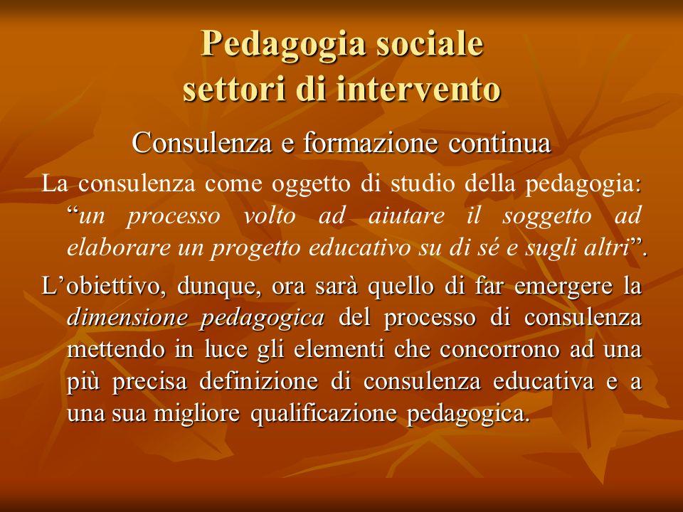 Pedagogia sociale settori di intervento Consulenza e formazione continua :. La consulenza come oggetto di studio della pedagogia:un processo volto ad