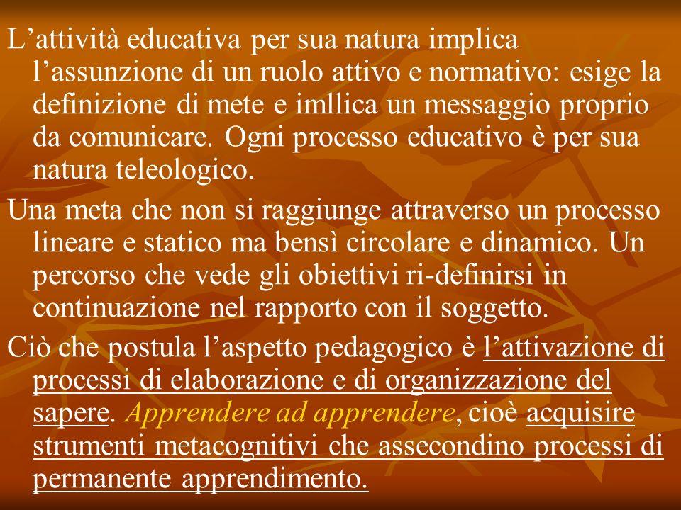 Lattività educativa per sua natura implica lassunzione di un ruolo attivo e normativo: esige la definizione di mete e imllica un messaggio proprio da