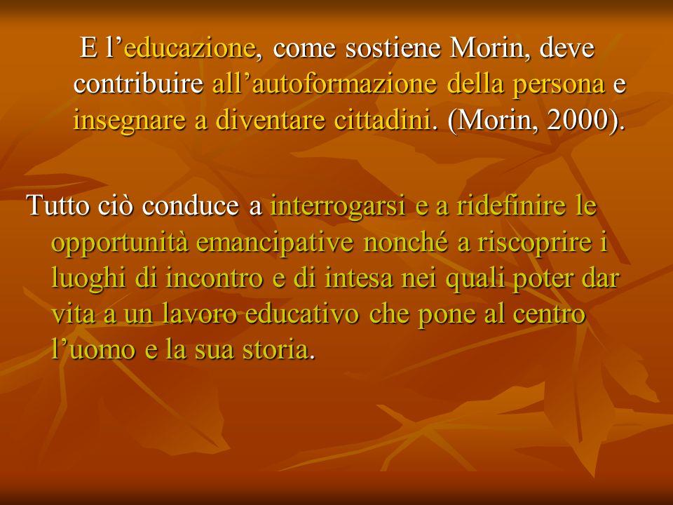 E leducazione, come sostiene Morin, deve contribuire allautoformazione della persona e insegnare a diventare cittadini. (Morin, 2000). Tutto ciò condu