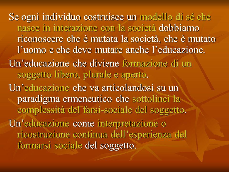 Se ogni individuo costruisce un modello di sé che nasce in interazione con la società dobbiamo riconoscere che è mutata la società, che è mutato luomo