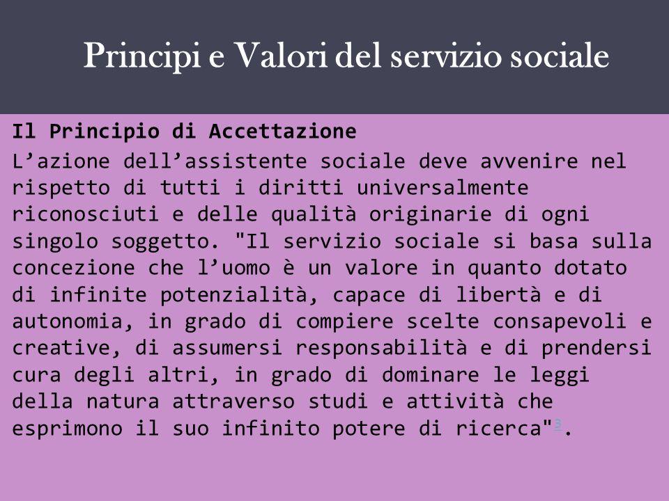 IL SERVIZIO SOCIALE COME … Il Principio di Accettazione Lazione dellassistente sociale deve avvenire nel rispetto di tutti i diritti universalmente ri