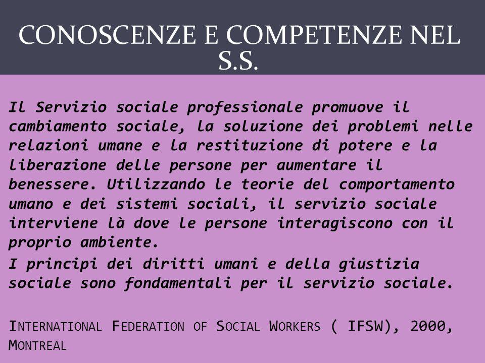 CONOSCENZE E COMPETENZE NEL S.S. Il Servizio sociale professionale promuove il cambiamento sociale, la soluzione dei problemi nelle relazioni umane e