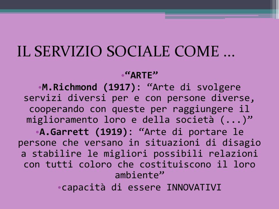 IL SERVIZIO SOCIALE COME... ARTE M.Richmond (1917): Arte di svolgere servizi diversi per e con persone diverse, cooperando con queste per raggiungere