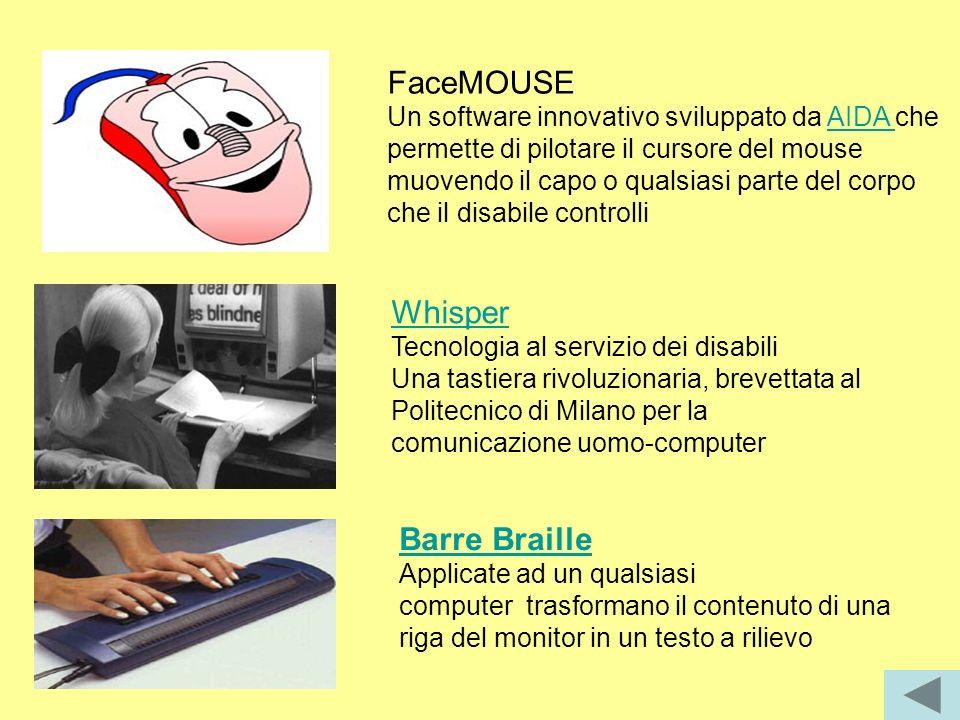 FaceMOUSE Un software innovativo sviluppato da AIDA che permette di pilotare il cursore del mouse muovendo il capo o qualsiasi parte del corpo che il disabile controlliAIDA Whisper Whisper Tecnologia al servizio dei disabili Una tastiera rivoluzionaria, brevettata al Politecnico di Milano per la comunicazione uomo-computer Barre Braille Applicate ad un qualsiasi computer trasformano il contenuto di una riga del monitor in un testo a rilievo