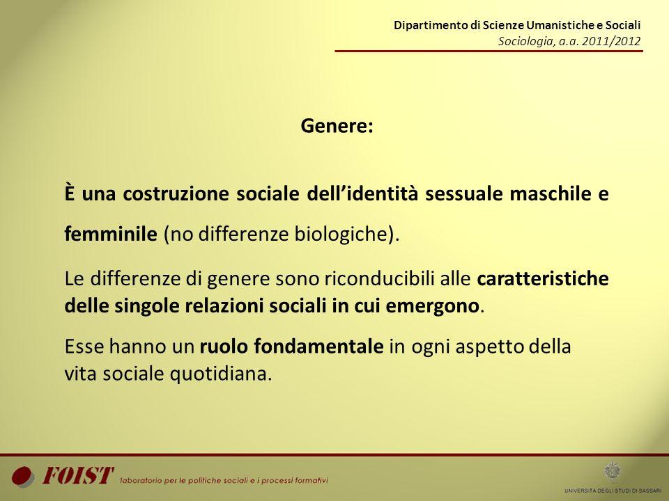 Dipartimento di Scienze Umanistiche e Sociali Sociologia, a.a. 2011/2012 Genere: È una costruzione sociale dellidentità sessuale maschile e femminile