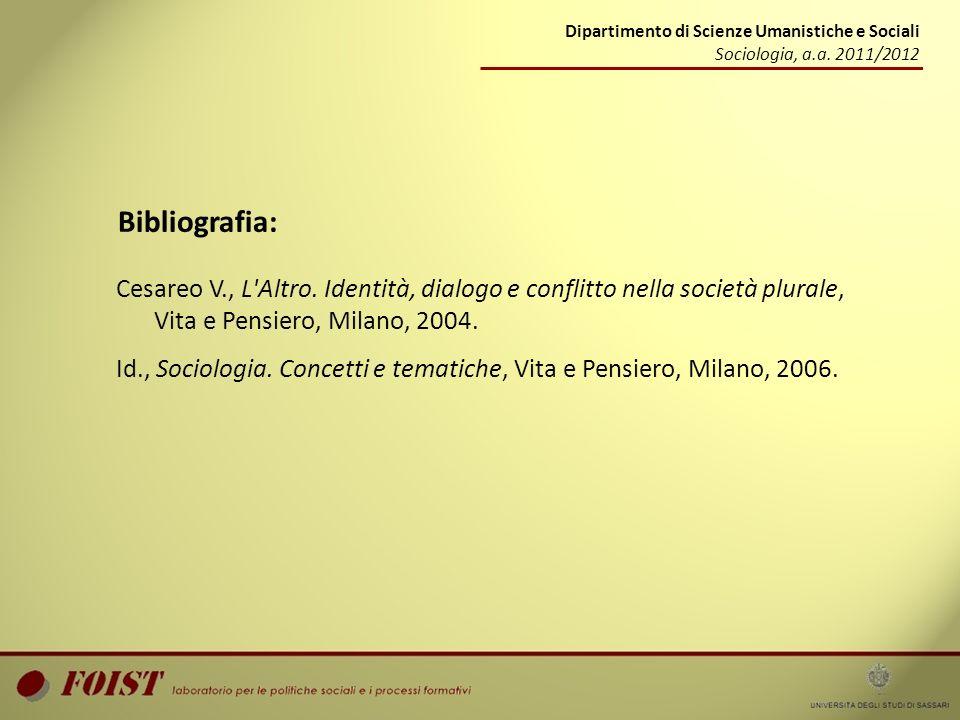 Dipartimento di Scienze Umanistiche e Sociali Sociologia, a.a. 2011/2012 Bibliografia: Cesareo V., L'Altro. Identità, dialogo e conflitto nella societ