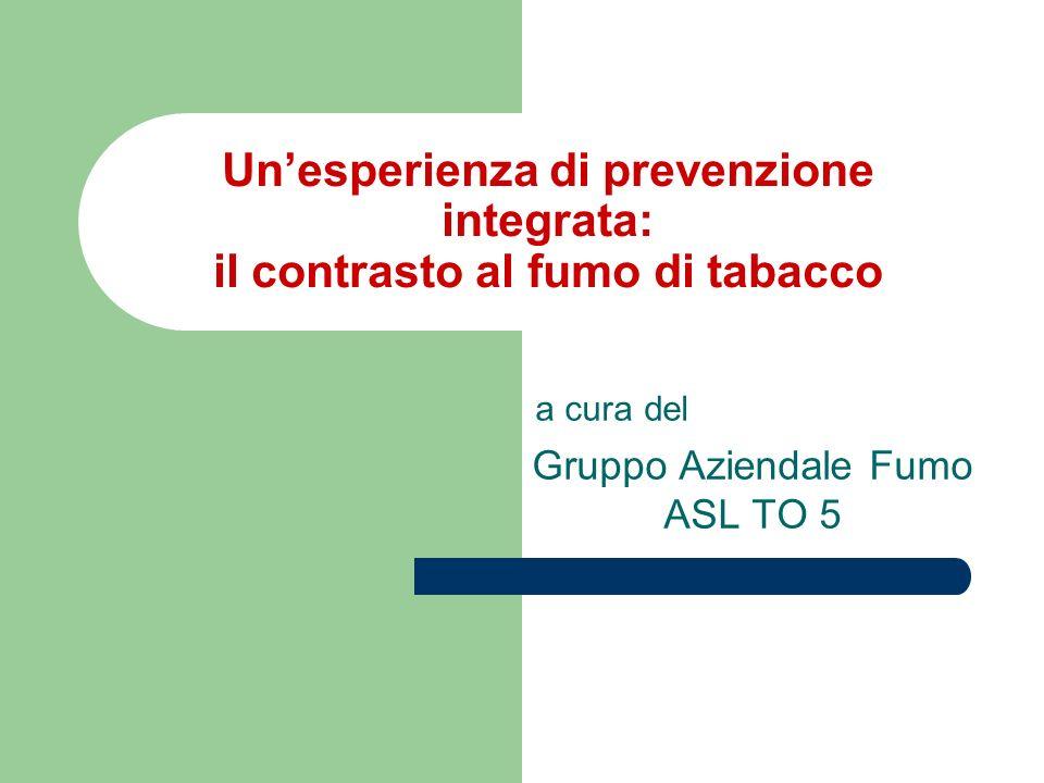 Lotta al tabagismo OMS 2005: Framework Convention on tobacco Control Unione Europea 2007: Libro verde per unEuropa senza fumo In Italia: legge 3/2003 (legge Sirchia) In Piemonte: Piano Regionale Anti Tabacco
