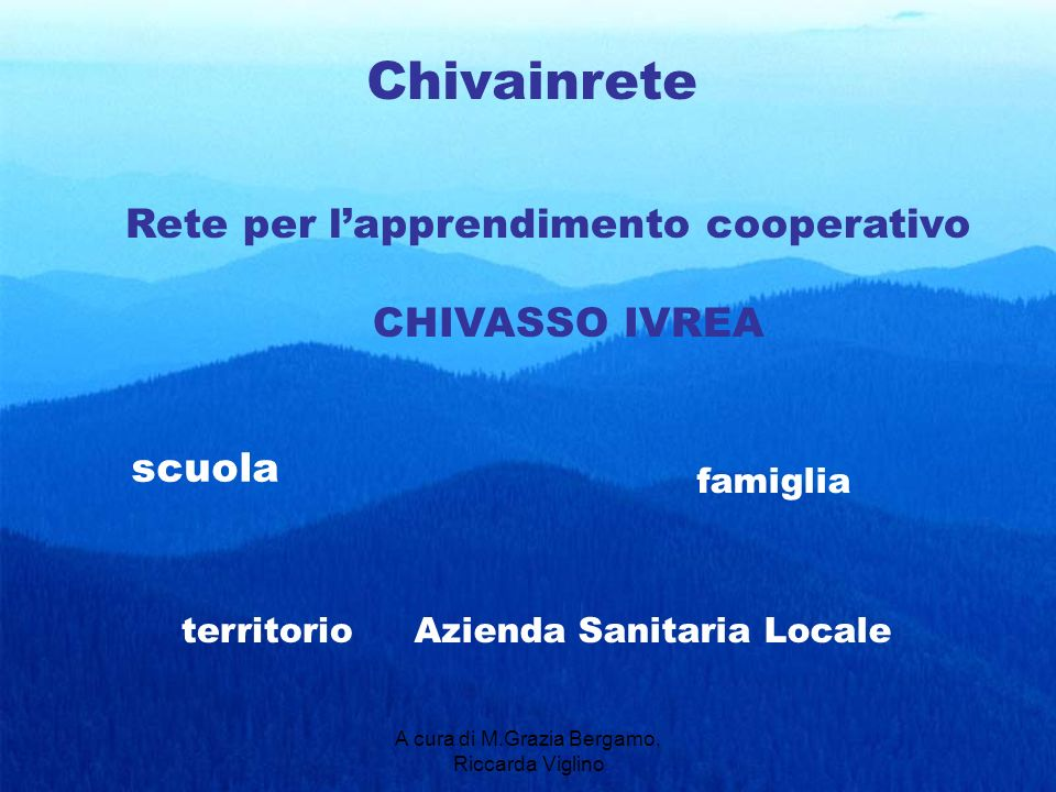 A cura di M.Grazia Bergamo, Riccarda Viglino Chivainrete Rete per lapprendimento cooperativo CHIVASSO IVREA scuola Azienda Sanitaria Localeterritorio famiglia