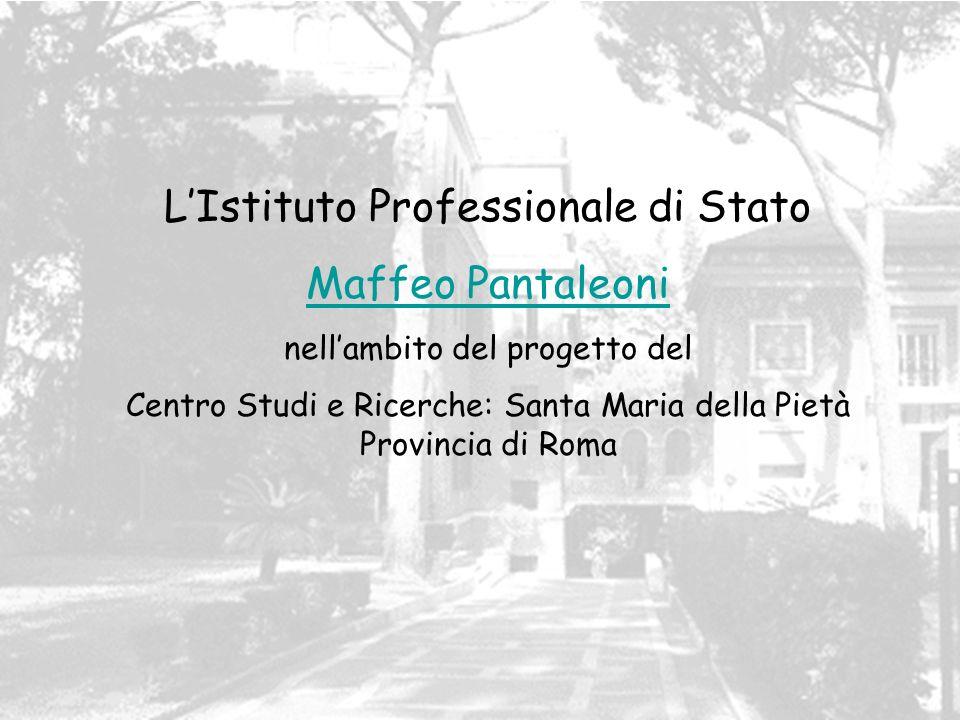 LIstituto Professionale di Stato Maffeo Pantaleoni nellambito del progetto del Centro Studi e Ricerche: Santa Maria della Pietà Provincia di Roma