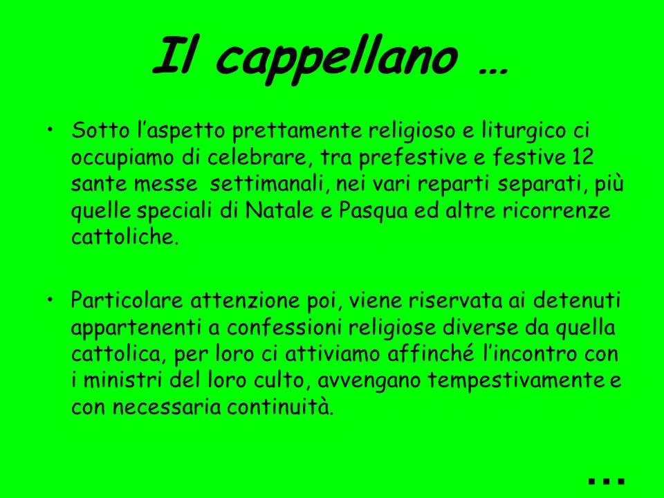 Il cappellano … Sotto laspetto prettamente religioso e liturgico ci occupiamo di celebrare, tra prefestive e festive 12 sante messe settimanali, nei vari reparti separati, più quelle speciali di Natale e Pasqua ed altre ricorrenze cattoliche.